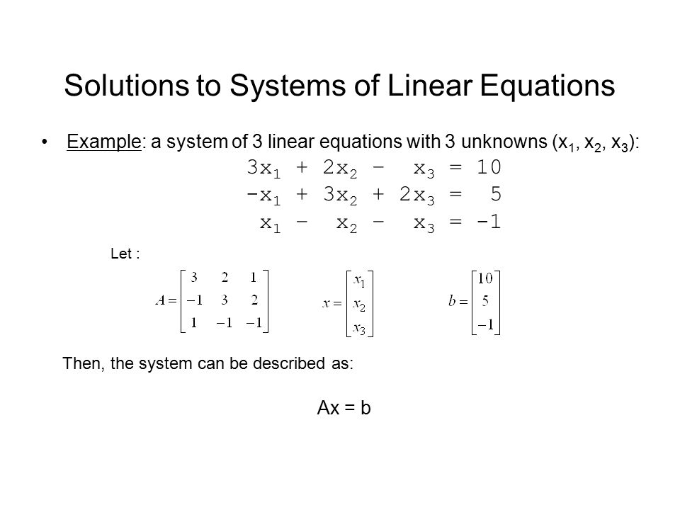 Solutions to Systems of Linear Equations Example: a system of 3 linear equations with 3 unknowns (x 1, x 2, x 3 ): 3x 1 + 2x 2 – x 3 = 10 -x 1 + 3x 2 + 2x 3 = 5 x 1 – x 2 – x 3 = -1 Then, the system can be described as: Ax = b Let :
