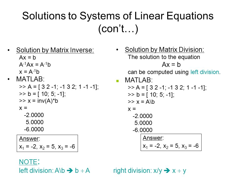 Solutions to Systems of Linear Equations (con't…) Solution by Matrix Inverse: Ax = b A -1 Ax = A -1 b x = A -1 b MATLAB: >> A = [ ; ; ]; >> b = [ 10; 5; -1]; >> x = inv(A)*b x = Answer: x 1 = -2, x 2 = 5, x 3 = -6 Solution by Matrix Division: The solution to the equation Ax = b can be computed using left division.