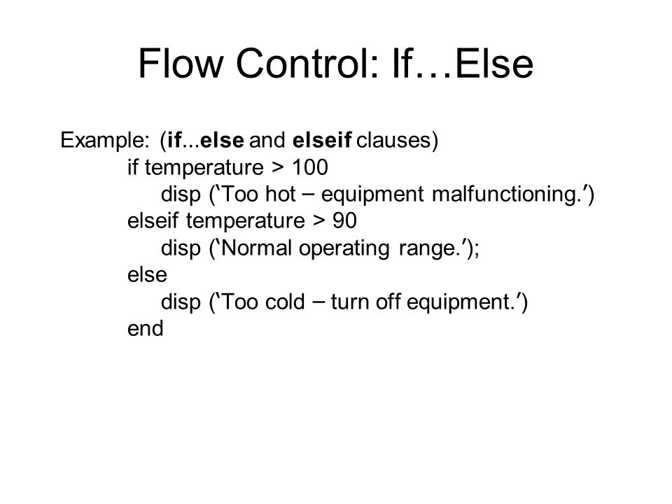 Flow Control: If…Else Example: (if … else and elseif clauses) if temperature > 100 disp ( ' Too hot – equipment malfunctioning.
