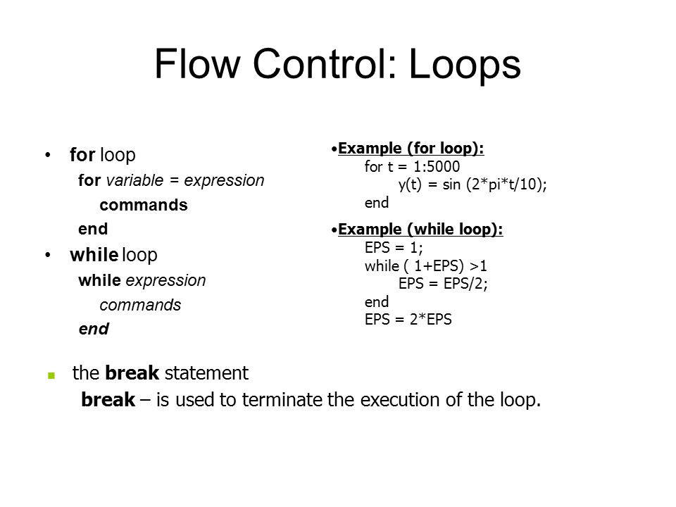 Flow Control: Loops for loop for variable = expression commands end while loop while expression commands end Example (for loop): for t = 1:5000 y(t) = sin (2*pi*t/10); end Example (while loop): EPS = 1; while ( 1+EPS) >1 EPS = EPS/2; end EPS = 2*EPS the break statement break – is used to terminate the execution of the loop.
