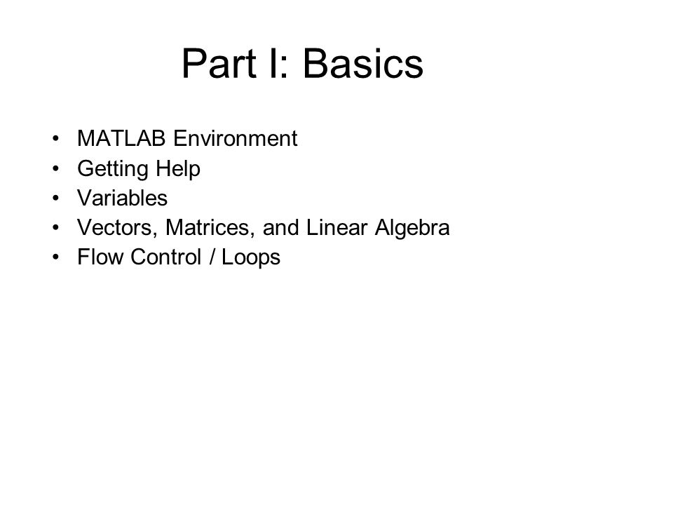 Part I: Basics MATLAB Environment Getting Help Variables Vectors, Matrices, and Linear Algebra Flow Control / Loops