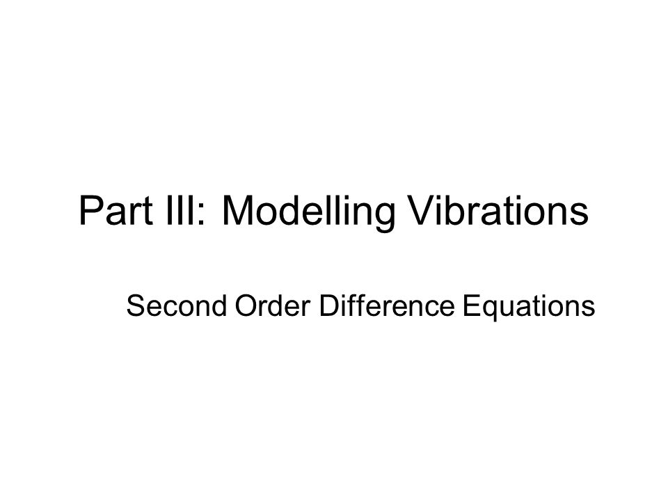 Part III: Modelling Vibrations Second Order Difference Equations