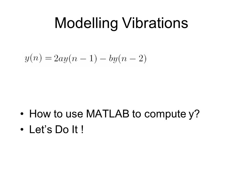 Modelling Vibrations How to use MATLAB to compute y Let's Do It !