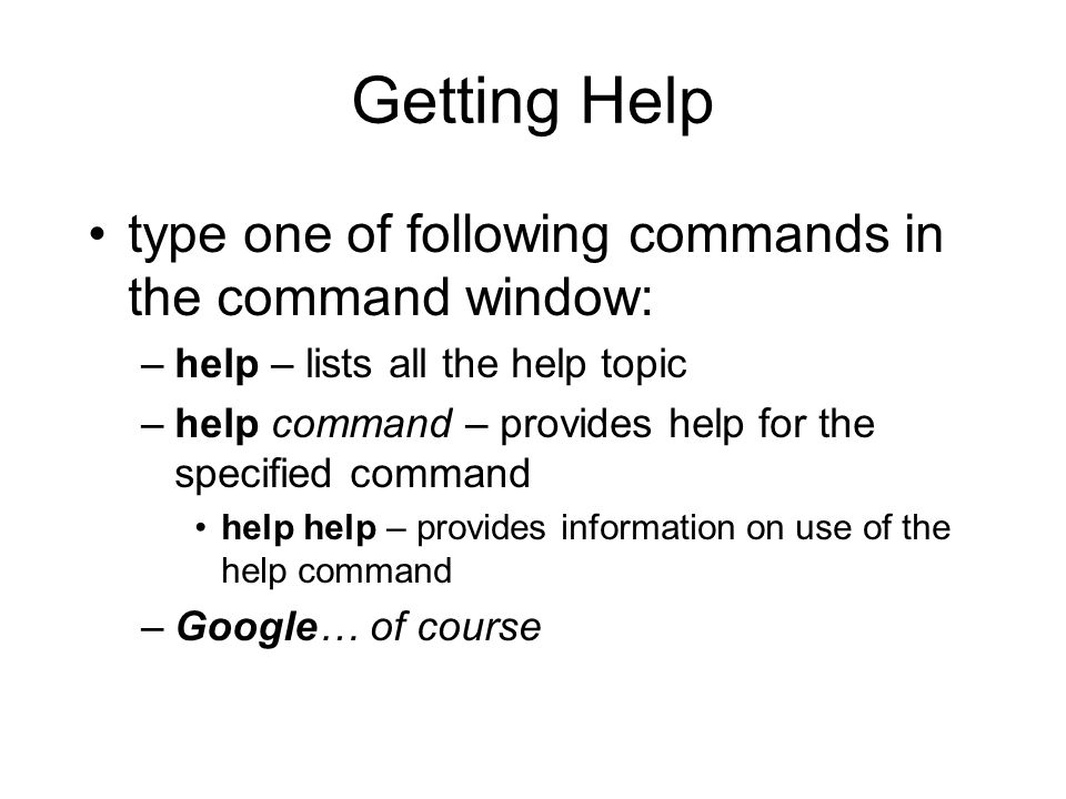 Getting Help type one of following commands in the command window: –help – lists all the help topic –help command – provides help for the specified command help help – provides information on use of the help command –Google… of course