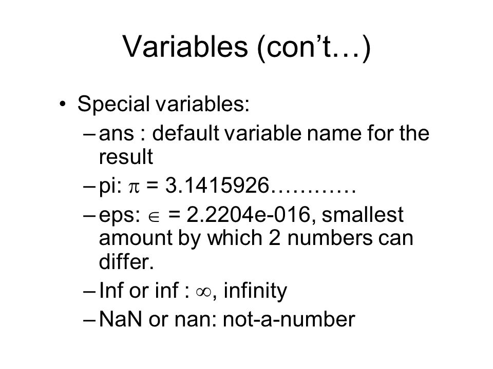 Variables (con't…) Special variables: –ans : default variable name for the result –pi:  = ………… –eps:  = e-016, smallest amount by which 2 numbers can differ.