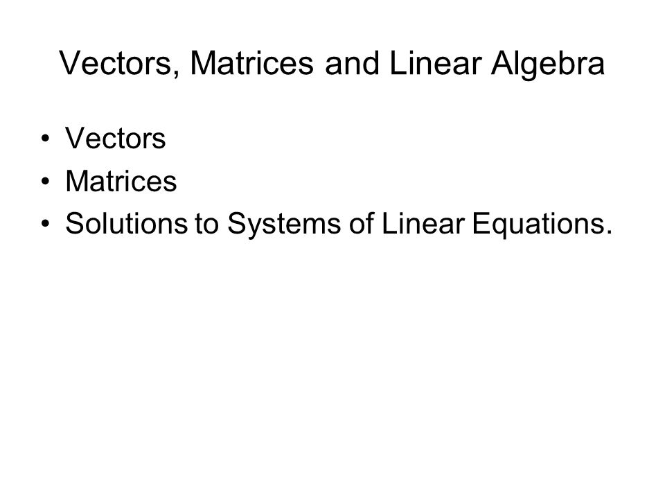 Vectors, Matrices and Linear Algebra Vectors Matrices Solutions to Systems of Linear Equations.