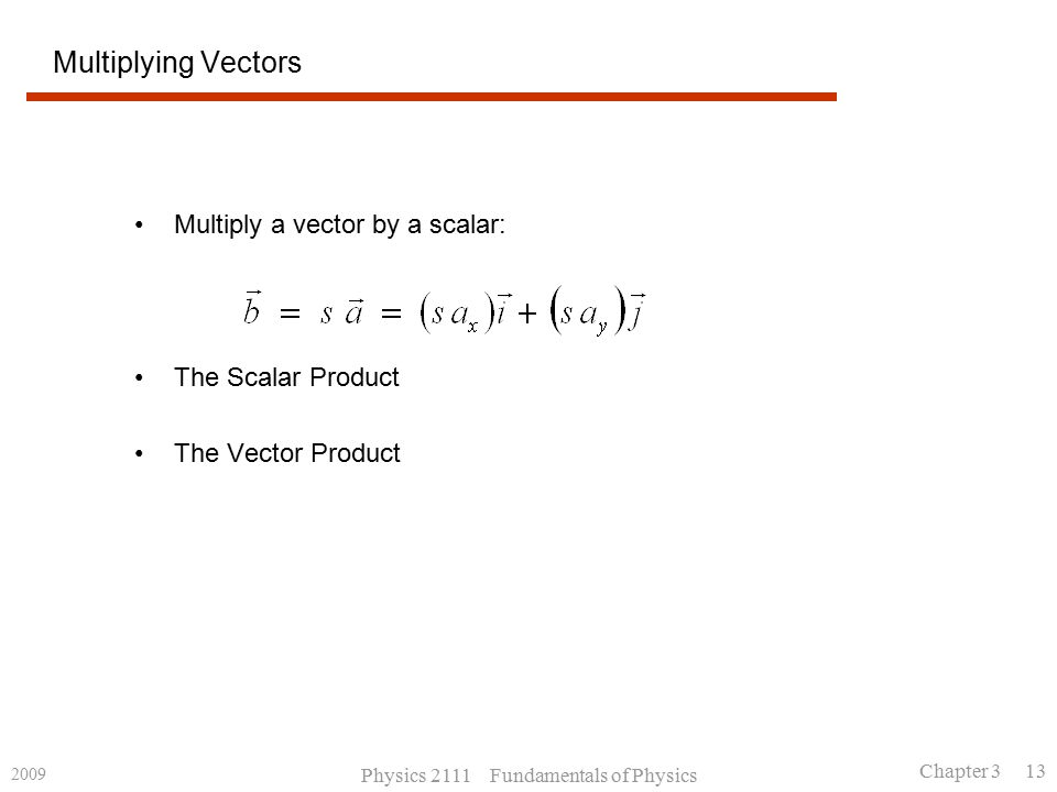 2009 Physics 2111 Fundamentals of Physics Chapter 3 13 Multiplying Vectors Multiply a vector by a scalar: The Scalar Product The Vector Product