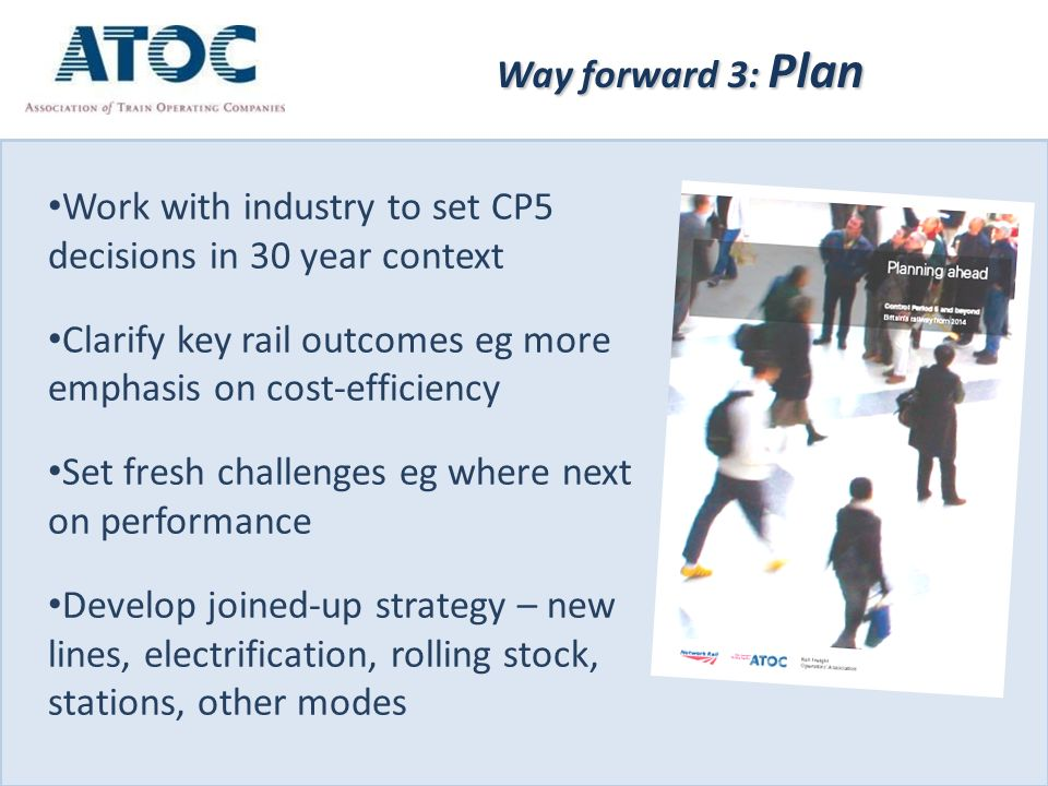 Way forward 3: Plan Work with industry to set CP5 decisions in 30 year context Clarify key rail outcomes eg more emphasis on cost-efficiency Set fresh challenges eg where next on performance Develop joined-up strategy – new lines, electrification, rolling stock, stations, other modes