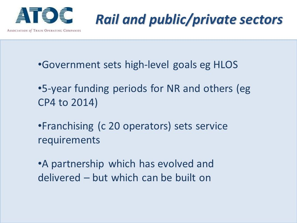 Rail and public/private sectors Government sets high-level goals eg HLOS 5-year funding periods for NR and others (eg CP4 to 2014) Franchising (c 20 operators) sets service requirements A partnership which has evolved and delivered – but which can be built on