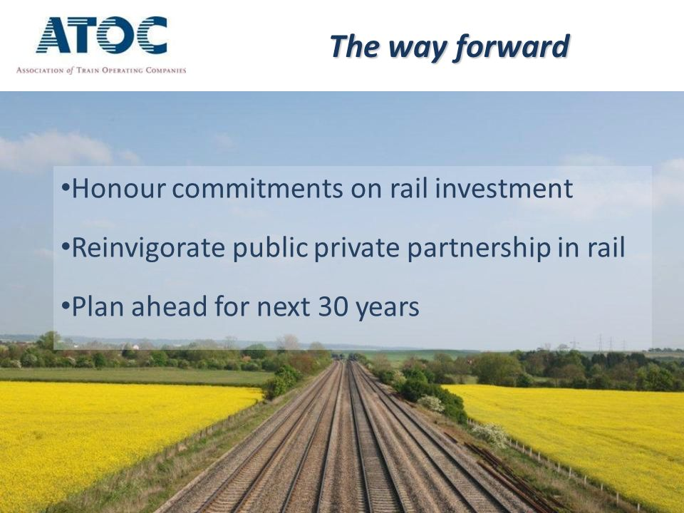 The way forward Honour commitments on rail investment Reinvigorate public private partnership in rail Plan ahead for next 30 years