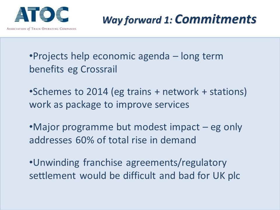 Projects help economic agenda – long term benefits eg Crossrail Schemes to 2014 (eg trains + network + stations) work as package to improve services Major programme but modest impact – eg only addresses 60% of total rise in demand Unwinding franchise agreements/regulatory settlement would be difficult and bad for UK plc Way forward 1: Commitments