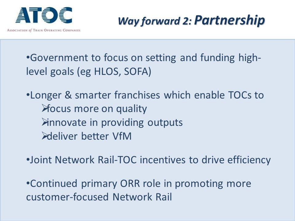 Government to focus on setting and funding high- level goals (eg HLOS, SOFA) Longer & smarter franchises which enable TOCs to  focus more on quality  innovate in providing outputs  deliver better VfM Joint Network Rail-TOC incentives to drive efficiency Continued primary ORR role in promoting more customer-focused Network Rail Way forward 2: Partnership