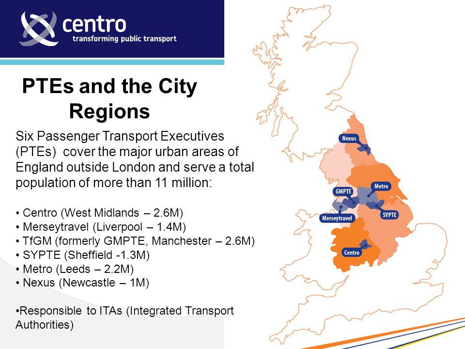 PTEs and the City Regions Six Passenger Transport Executives (PTEs) cover the major urban areas of England outside London and serve a total population of more than 11 million: Centro (West Midlands – 2.6M) Merseytravel (Liverpool – 1.4M) TfGM (formerly GMPTE, Manchester – 2.6M) SYPTE (Sheffield -1.3M) Metro (Leeds – 2.2M) Nexus (Newcastle – 1M) Responsible to ITAs (Integrated Transport Authorities)