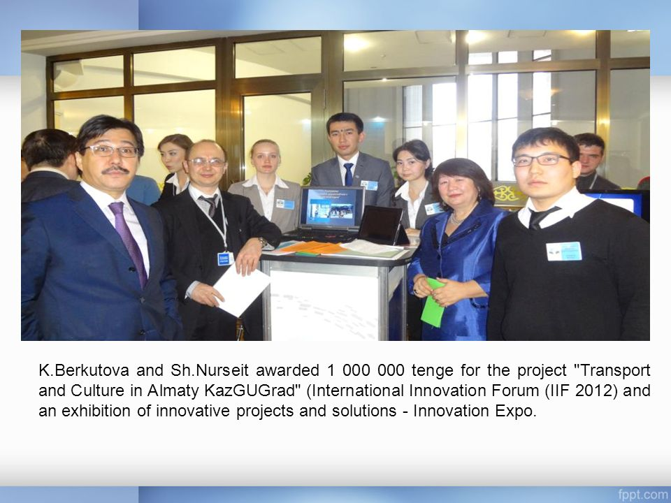 K.Berkutova and Sh.Nurseit awarded tenge for the project Transport and Culture in Almaty KazGUGrad (International Innovation Forum (IIF 2012) and an exhibition of innovative projects and solutions - Innovation Expo.