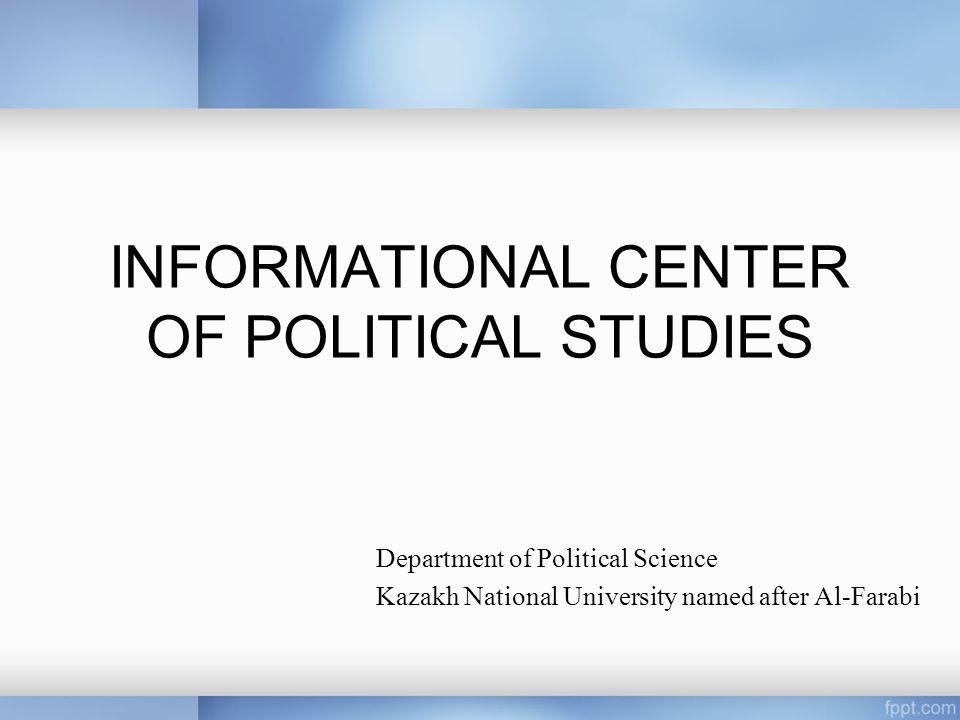 INFORMATIONAL CENTER OF POLITICAL STUDIES Department of Political Science Kazakh National University named after Al-Farabi