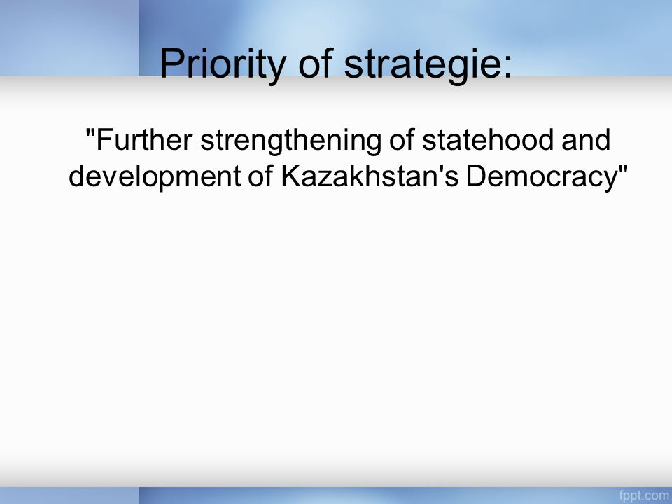 Priority of strategie: Further strengthening of statehood and development of Kazakhstan s Democracy