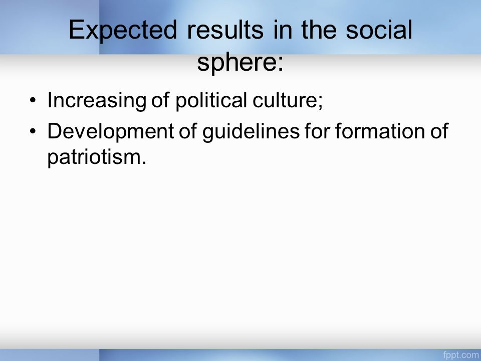 Expected results in the social sphere: Increasing of political culture; Development of guidelines for formation of patriotism.