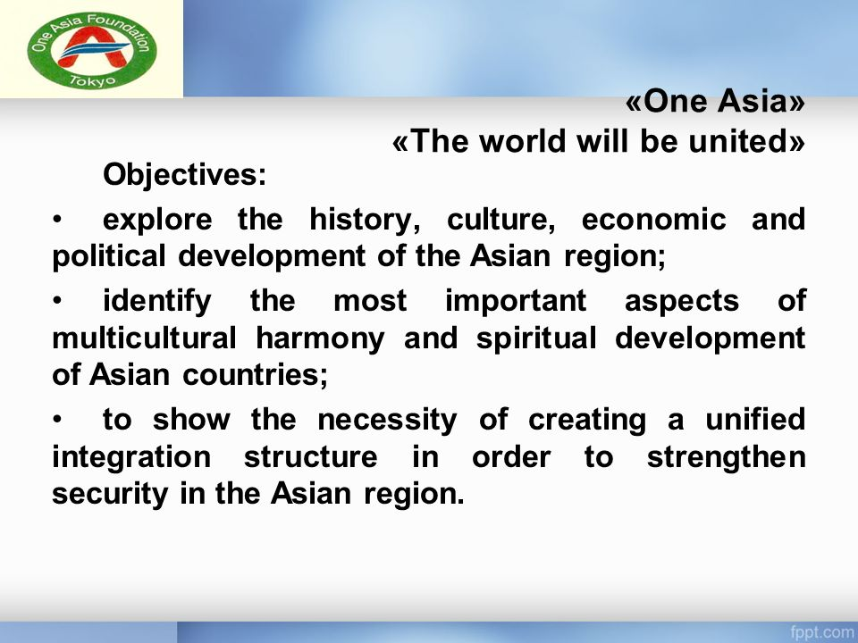 «One Asia» «The world will be united» Objectives: explore the history, culture, economic and political development of the Asian region; identify the most important aspects of multicultural harmony and spiritual development of Asian countries; to show the necessity of creating a unified integration structure in order to strengthen security in the Asian region.