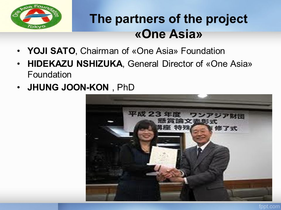 The partners of the project «One Asia» YOJI SATO, Chairman of «One Asia» Foundation HIDEKAZU NSHIZUKA, General Director of «One Asia» Foundation JHUNG JOON-KON, PhD