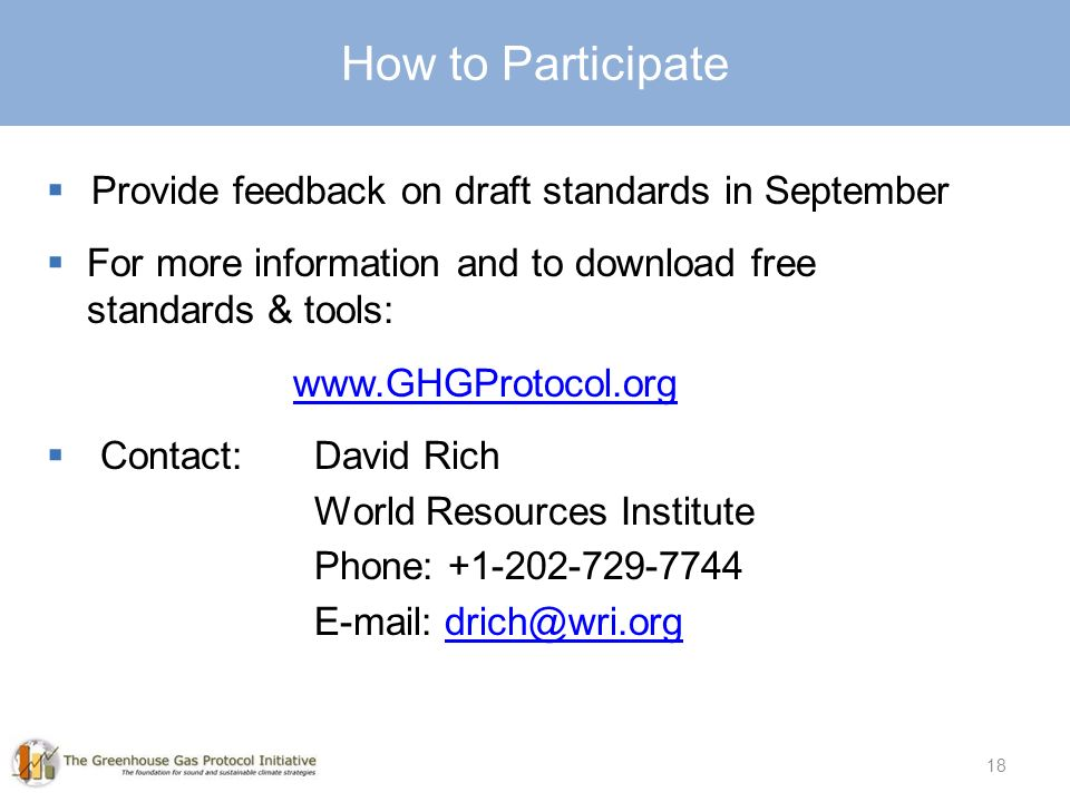 18 How to Participate  Provide feedback on draft standards in September  For more information and to download free standards & tools:    Contact:David Rich World Resources Institute Phone: