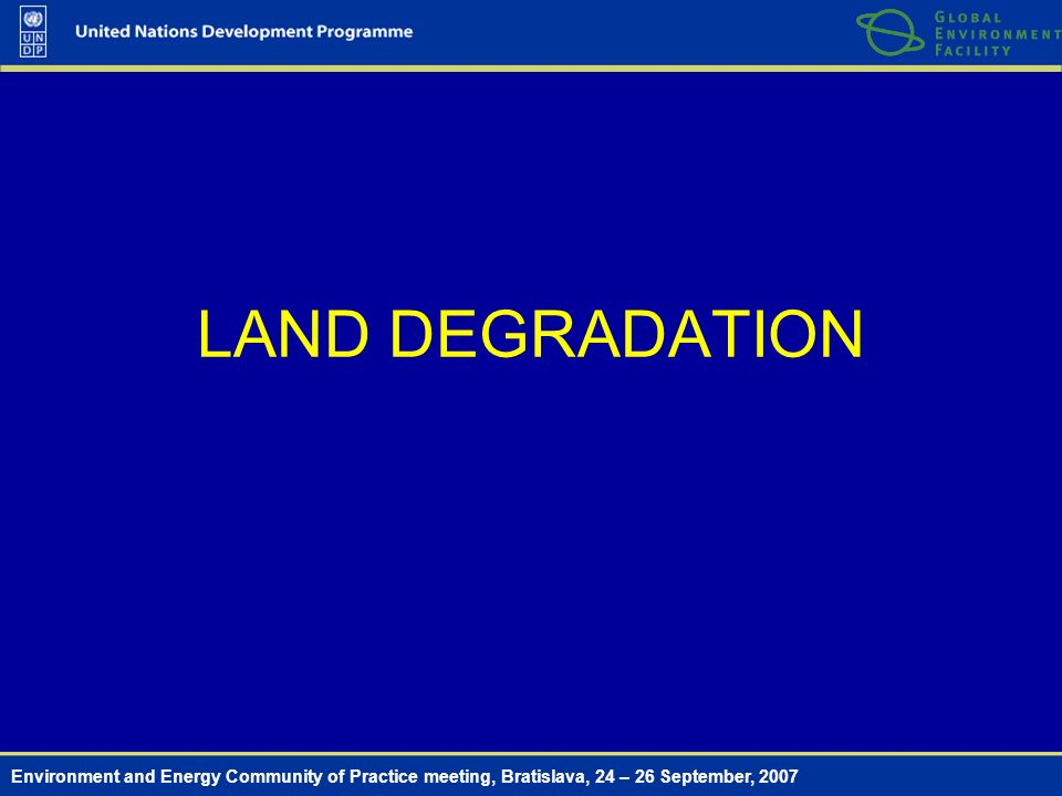 Environment and Energy Community of Practice meeting, Bratislava, 24 – 26 September, 2007 LAND DEGRADATION