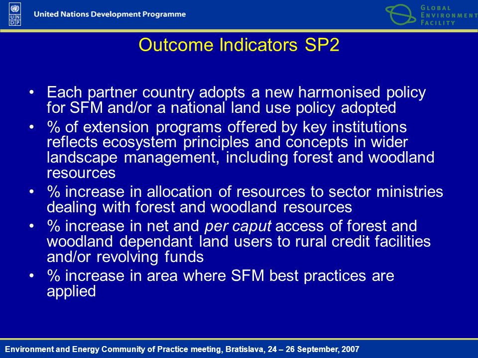 Environment and Energy Community of Practice meeting, Bratislava, 24 – 26 September, 2007 Outcome Indicators SP2 Each partner country adopts a new harmonised policy for SFM and/or a national land use policy adopted % of extension programs offered by key institutions reflects ecosystem principles and concepts in wider landscape management, including forest and woodland resources % increase in allocation of resources to sector ministries dealing with forest and woodland resources % increase in net and per caput access of forest and woodland dependant land users to rural credit facilities and/or revolving funds % increase in area where SFM best practices are applied