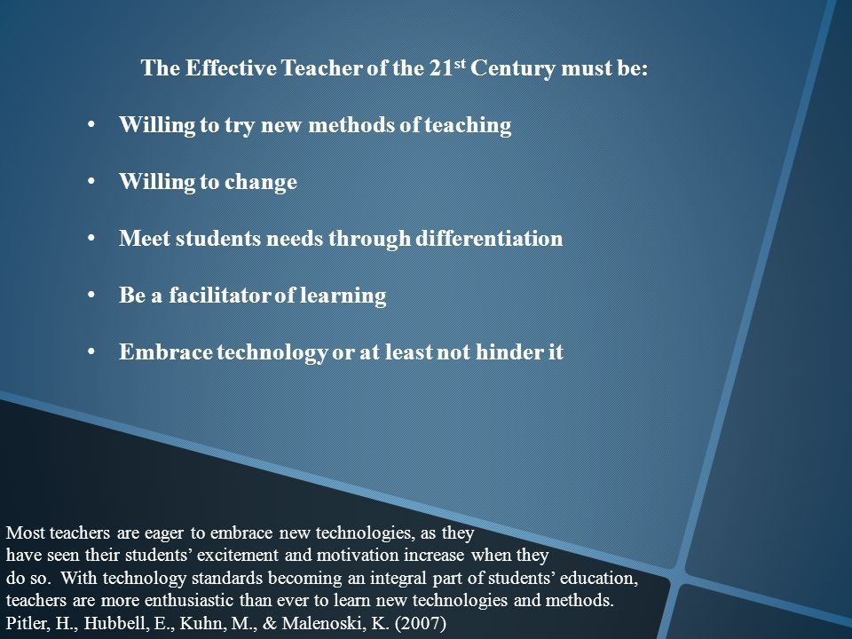 The Effective Teacher of the 21 st Century must be: Willing to try new methods of teaching Willing to change Meet students needs through differentiation Be a facilitator of learning Embrace technology or at least not hinder it Most teachers are eager to embrace new technologies, as they have seen their students' excitement and motivation increase when they do so.
