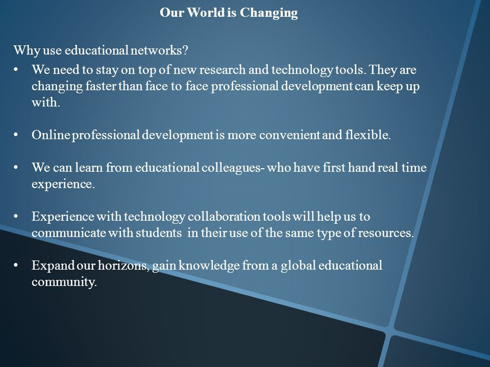 Our World is Changing Why use educational networks.