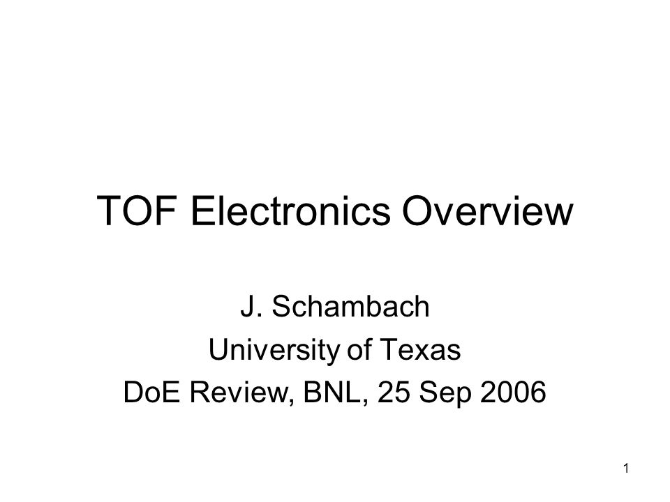 1 TOF Electronics Overview J. Schambach University of Texas DoE Review, BNL, 25 Sep 2006