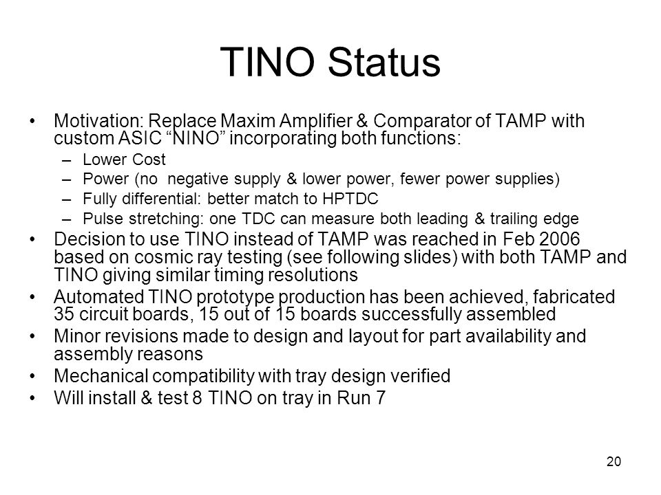 20 TINO Status Motivation: Replace Maxim Amplifier & Comparator of TAMP with custom ASIC NINO incorporating both functions: –Lower Cost –Power (no negative supply & lower power, fewer power supplies) –Fully differential: better match to HPTDC –Pulse stretching: one TDC can measure both leading & trailing edge Decision to use TINO instead of TAMP was reached in Feb 2006 based on cosmic ray testing (see following slides) with both TAMP and TINO giving similar timing resolutions Automated TINO prototype production has been achieved, fabricated 35 circuit boards, 15 out of 15 boards successfully assembled Minor revisions made to design and layout for part availability and assembly reasons Mechanical compatibility with tray design verified Will install & test 8 TINO on tray in Run 7