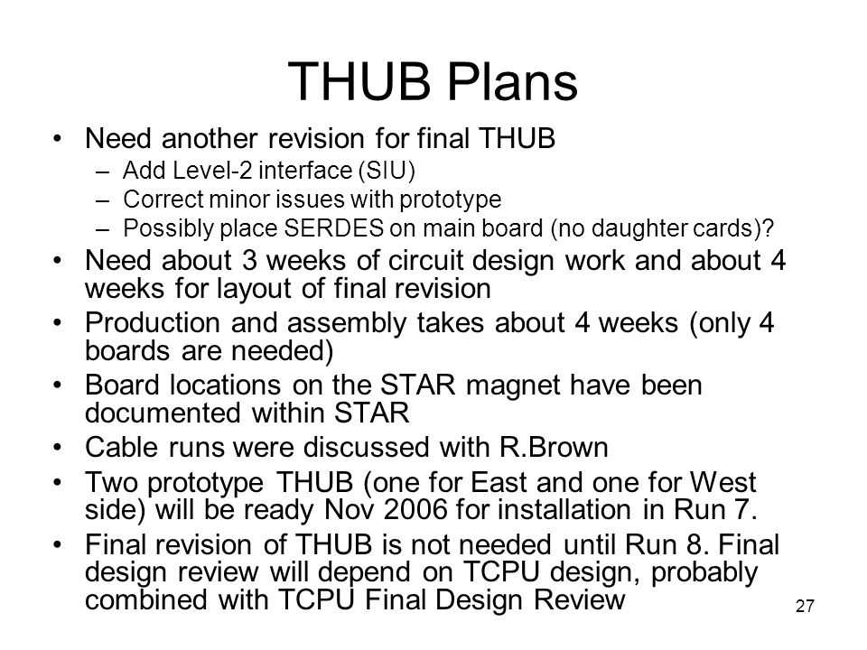 27 THUB Plans Need another revision for final THUB –Add Level-2 interface (SIU) –Correct minor issues with prototype –Possibly place SERDES on main board (no daughter cards).