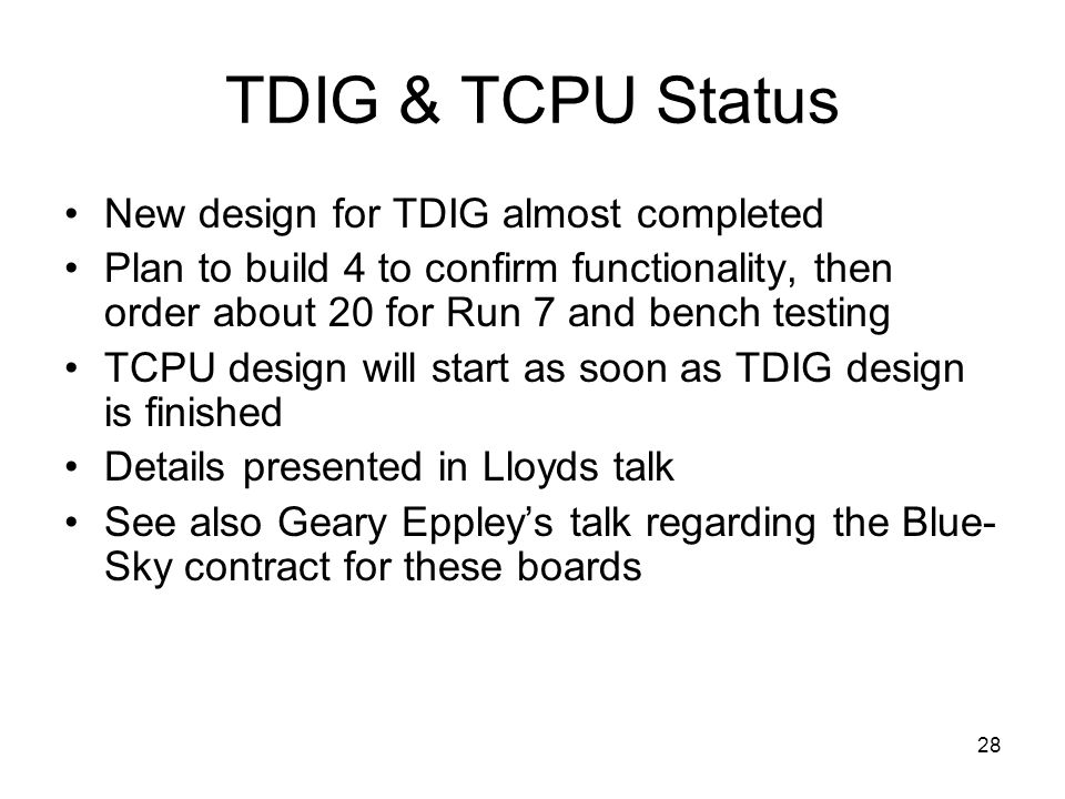 28 TDIG & TCPU Status New design for TDIG almost completed Plan to build 4 to confirm functionality, then order about 20 for Run 7 and bench testing TCPU design will start as soon as TDIG design is finished Details presented in Lloyds talk See also Geary Eppley's talk regarding the Blue- Sky contract for these boards