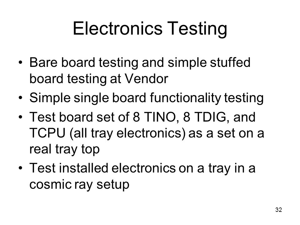 32 Electronics Testing Bare board testing and simple stuffed board testing at Vendor Simple single board functionality testing Test board set of 8 TINO, 8 TDIG, and TCPU (all tray electronics) as a set on a real tray top Test installed electronics on a tray in a cosmic ray setup