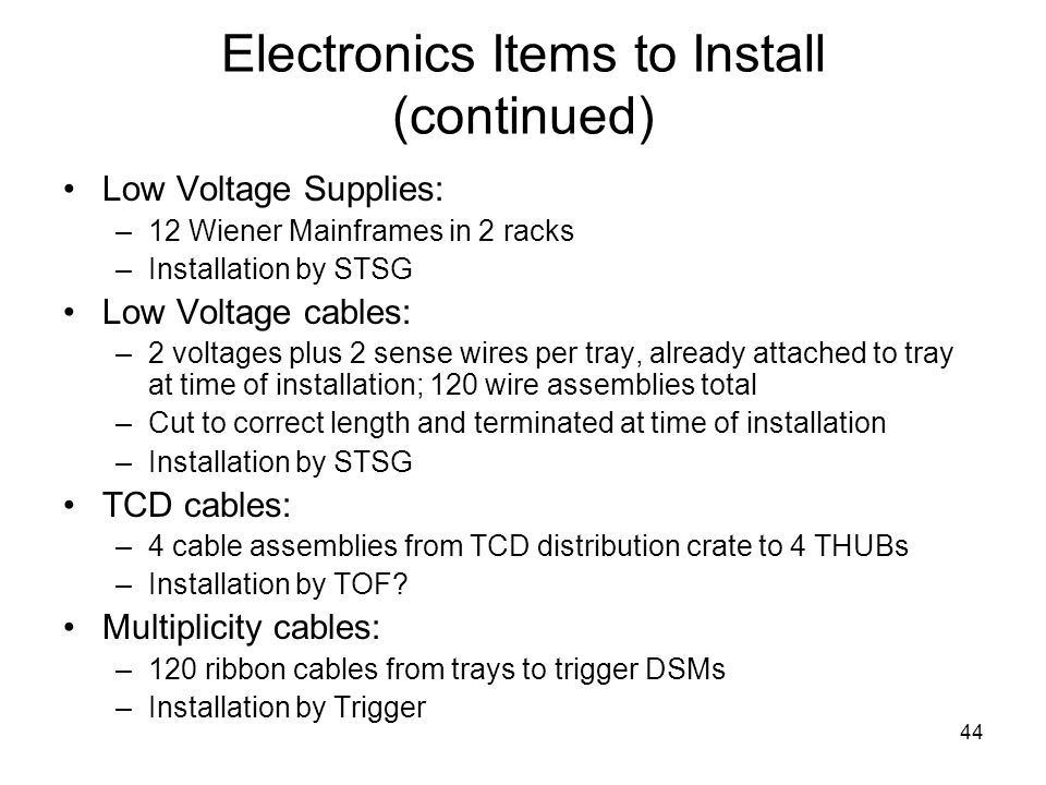 44 Electronics Items to Install (continued) Low Voltage Supplies: –12 Wiener Mainframes in 2 racks –Installation by STSG Low Voltage cables: –2 voltages plus 2 sense wires per tray, already attached to tray at time of installation; 120 wire assemblies total –Cut to correct length and terminated at time of installation –Installation by STSG TCD cables: –4 cable assemblies from TCD distribution crate to 4 THUBs –Installation by TOF.
