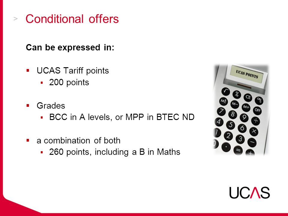 Conditional offers Can be expressed in:  UCAS Tariff points  200 points  Grades  BCC in A levels, or MPP in BTEC ND  a combination of both  260 points, including a B in Maths