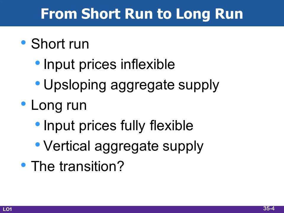 From Short Run to Long Run Short run Input prices inflexible Upsloping aggregate supply Long run Input prices fully flexible Vertical aggregate supply The transition.