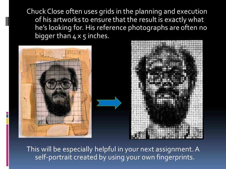 Chuck Close often uses grids in the planning and execution of his artworks to ensure that the result is exactly what he's looking for.