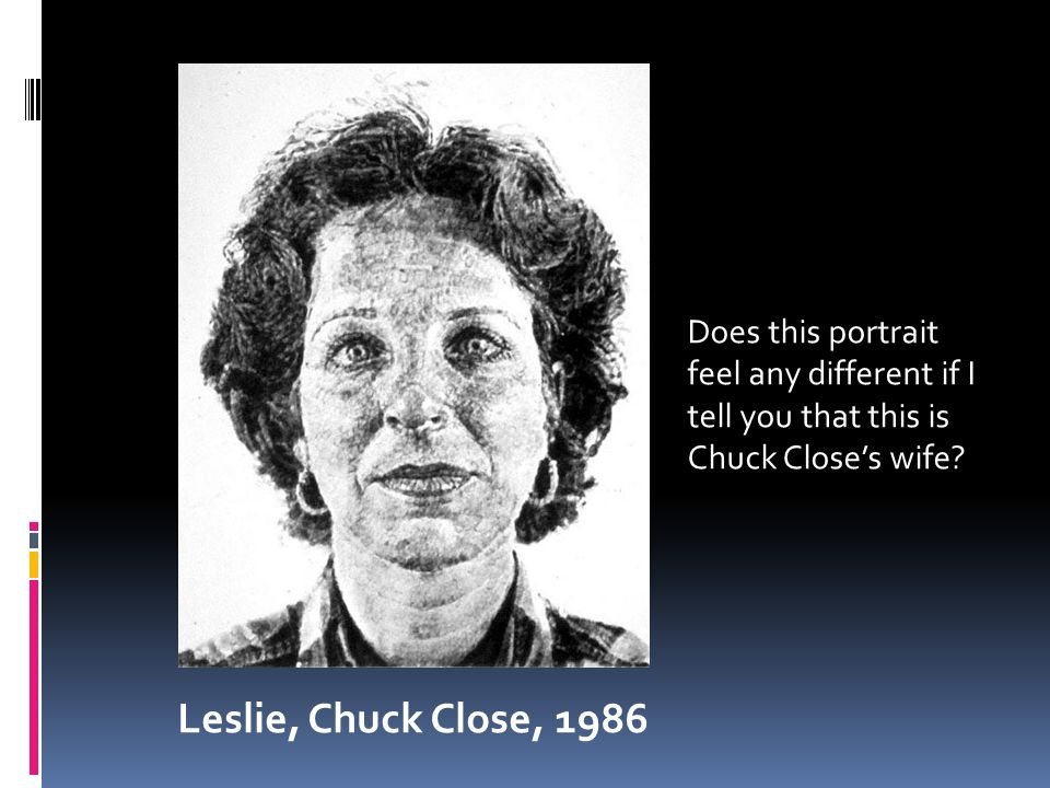 Leslie, Chuck Close, 1986 Does this portrait feel any different if I tell you that this is Chuck Close's wife