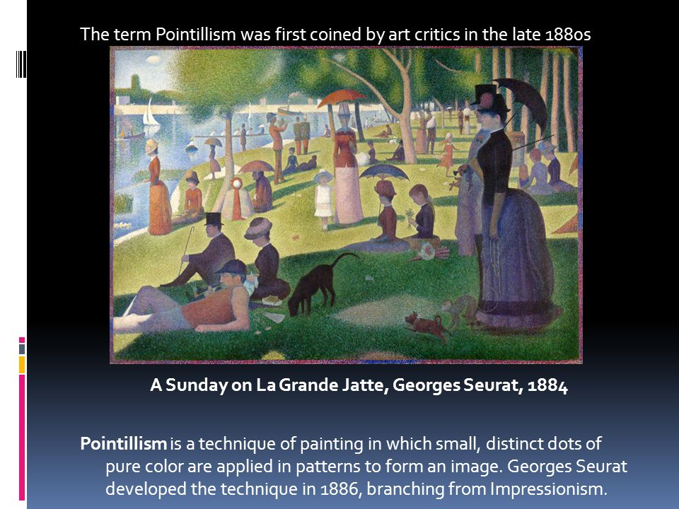 The term Pointillism was first coined by art critics in the late 1880s A Sunday on La Grande Jatte, Georges Seurat, 1884 Pointillism is a technique of painting in which small, distinct dots of pure color are applied in patterns to form an image.