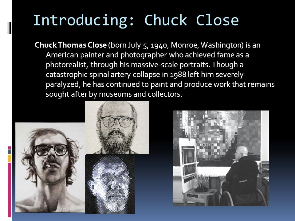 Introducing: Chuck Close Chuck Thomas Close (born July 5, 1940, Monroe, Washington) is an American painter and photographer who achieved fame as a photorealist, through his massive-scale portraits.