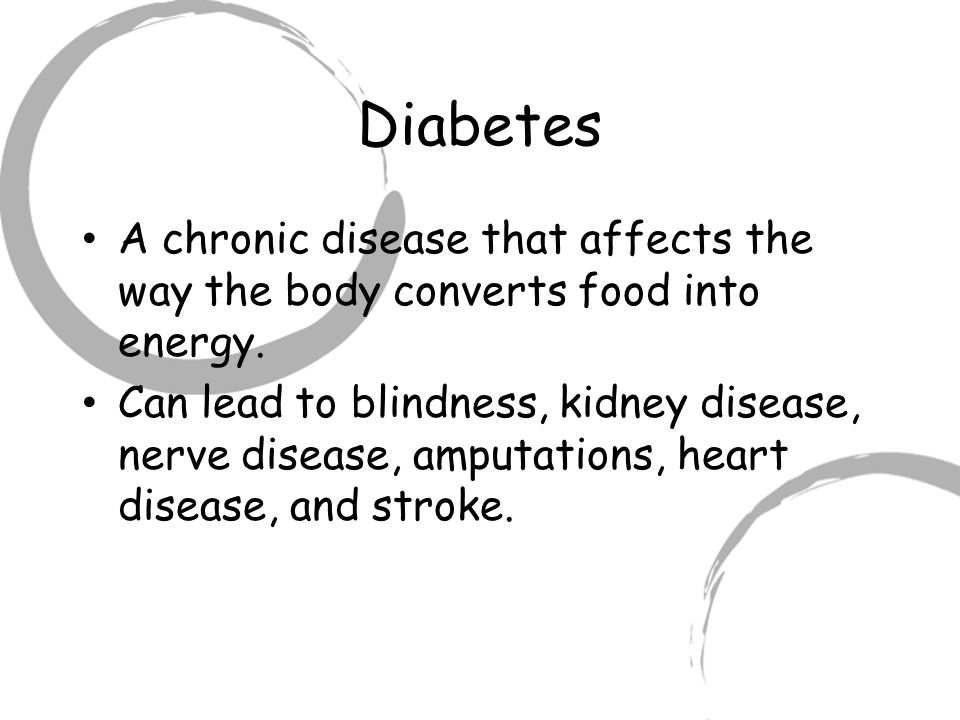 Diabetes A chronic disease that affects the way the body converts food into energy.
