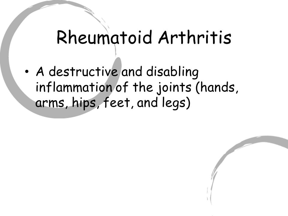 Rheumatoid Arthritis A destructive and disabling inflammation of the joints (hands, arms, hips, feet, and legs)