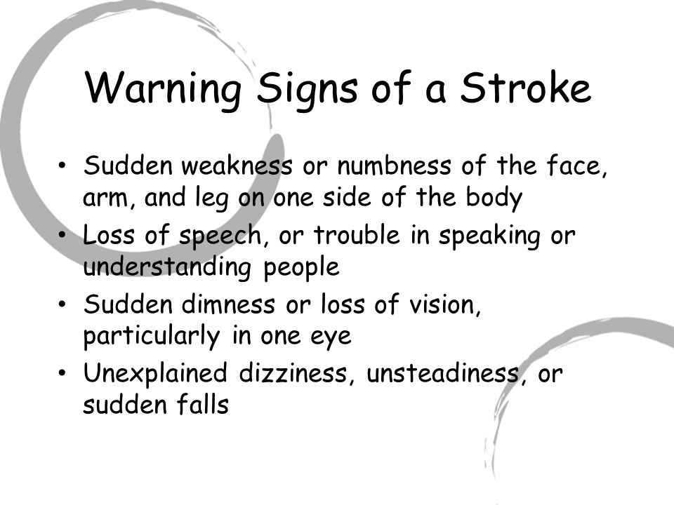 Warning Signs of a Stroke Sudden weakness or numbness of the face, arm, and leg on one side of the body Loss of speech, or trouble in speaking or understanding people Sudden dimness or loss of vision, particularly in one eye Unexplained dizziness, unsteadiness, or sudden falls