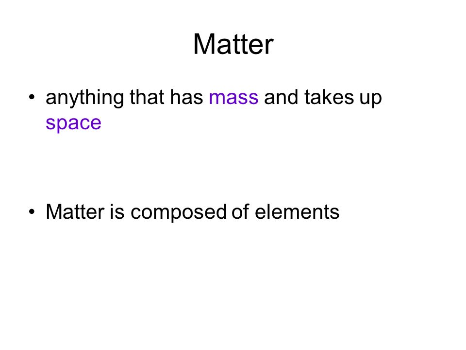 Matter anything that has mass and takes up space Matter is composed of elements