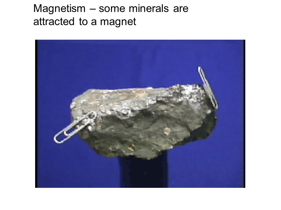 Magnetism – some minerals are attracted to a magnet