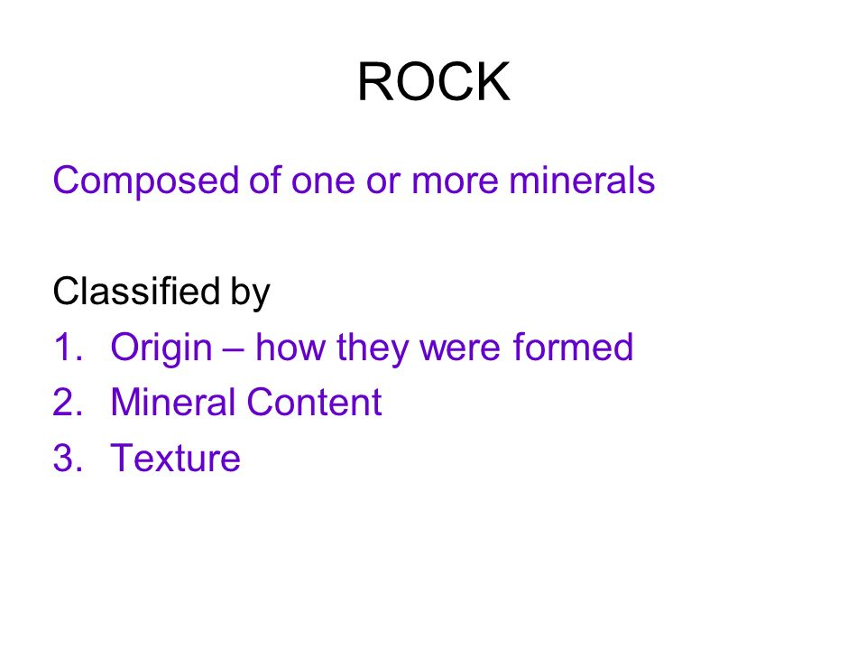 ROCK Composed of one or more minerals Classified by 1.Origin – how they were formed 2.Mineral Content 3.Texture