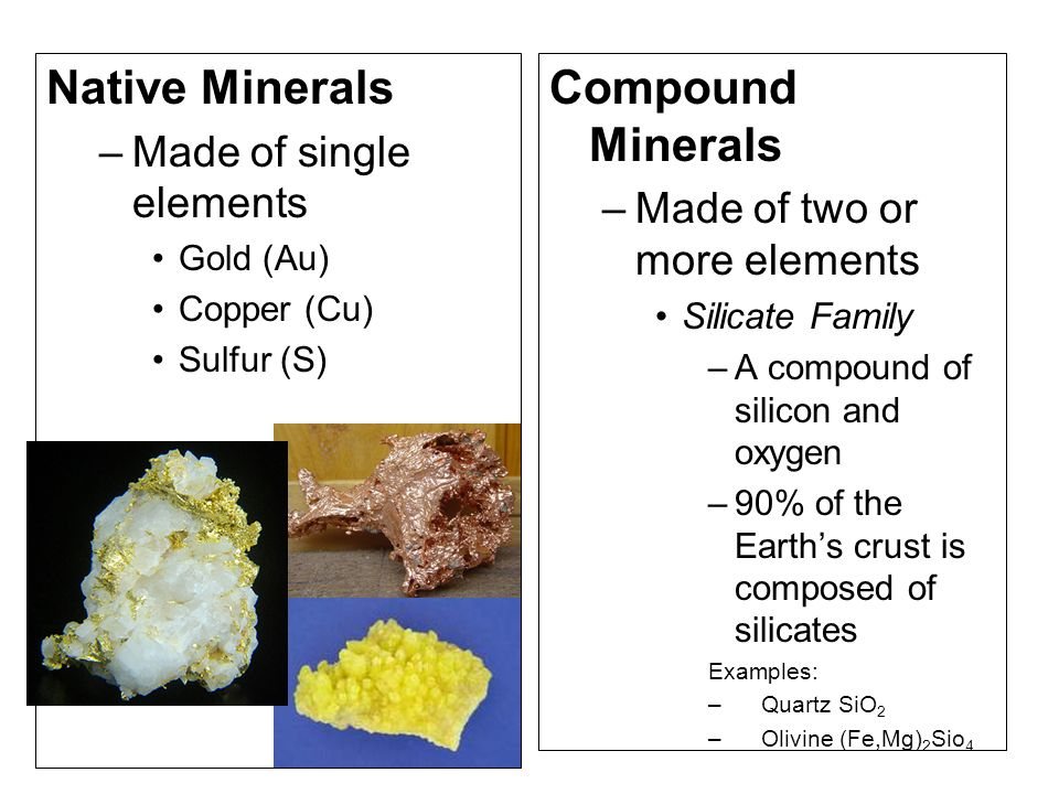 Native Minerals –Made of single elements Gold (Au) Copper (Cu) Sulfur (S) Compound Minerals –Made of two or more elements Silicate Family –A compound of silicon and oxygen –90% of the Earth's crust is composed of silicates Examples: –Quartz SiO 2 –Olivine (Fe,Mg) 2 Sio 4
