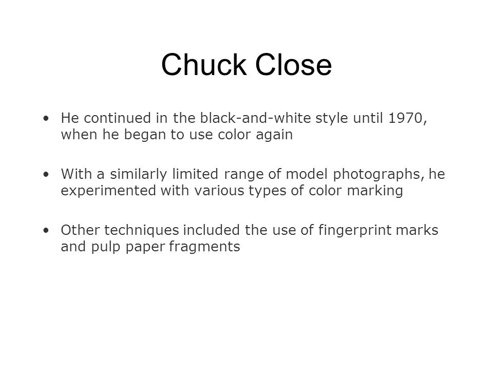 Chuck Close He continued in the black-and-white style until 1970, when he began to use color again With a similarly limited range of model photographs, he experimented with various types of color marking Other techniques included the use of fingerprint marks and pulp paper fragments