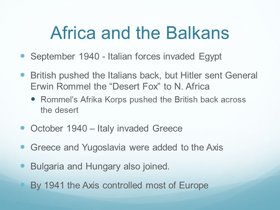 Africa and the Balkans September Italian forces invaded Egypt British pushed the Italians back, but Hitler sent General Erwin Rommel the Desert Fox to N.