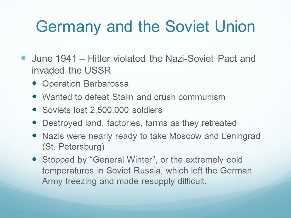 Germany and the Soviet Union June 1941 – Hitler violated the Nazi-Soviet Pact and invaded the USSR Operation Barbarossa Wanted to defeat Stalin and crush communism Soviets lost 2,500,000 soldiers Destroyed land, factories, farms as they retreated Nazis were nearly ready to take Moscow and Leningrad (St.